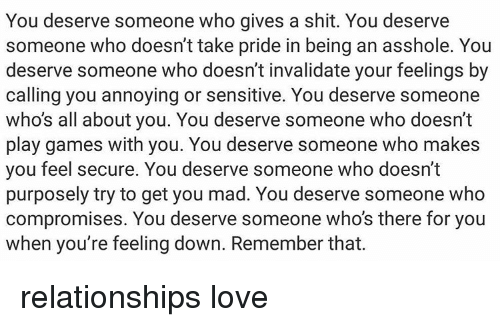 Memes, Mad, and Annoyed: You deserve someone who gives a shit. You deserve  someone who doesn't take pride in being an asshole. You  deserve someone who doesn't invalidate your feelings by  calling you annoying or sensitive. You deserve someone  who's all about you. You deserve someone who doesn't  play games with you. You deserve someone who makes  you feel secure. You deserve someone who doesn't  purposely try to get you mad. You deserve someone who  compromises. You deserve someone who's there for you  when you're feeling down. Remember that. relationships love
