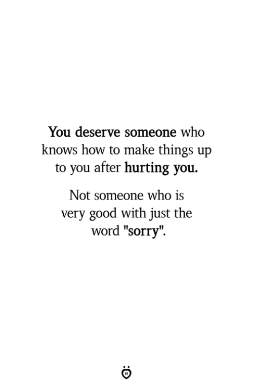 """Sorry, Good, and How To: You deserve someone who  knows how to make things up  to you after hurting you.  Not someone who is  very good with just the  word """"sorry""""."""