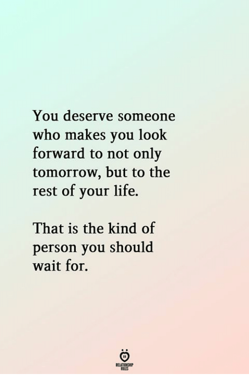 Life, Tomorrow, and Rest: You deserve someone  who makes you look  forward to not only  tomorrow, but to the  rest of your life.  That is the kind of  person you should  wait for  ELATIONGH  KSLES