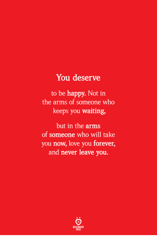 Love, Forever, and Happy: You deserve  to be happy. Not in  the arms of someone who  keeps you waiting,  but in the arms  of someone who will take  you now, love you forever,  and never leave you.  ELATIONS  BILES