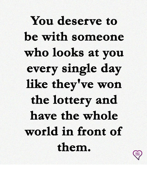 Memes, World, and Single: You deserve to  be with someone  who looks at vou  every single day  like thev've won  the lotterv and  have the whole  world in front of  them.