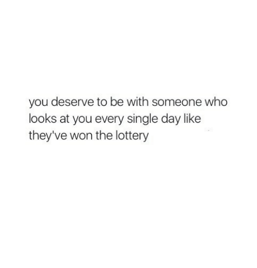 Lottery, Single, and Who: you deserve to be with someone who  looks at you every single day like  they've won the lottery