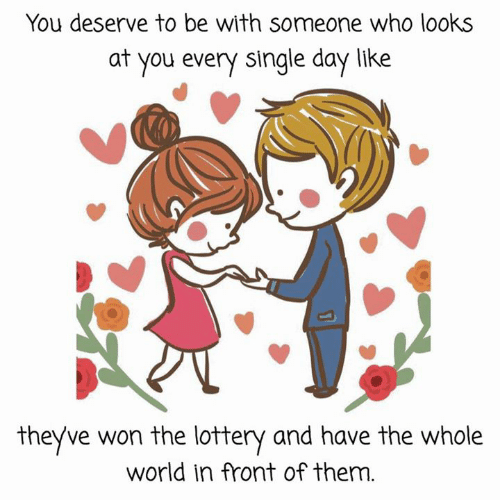 Be With Someone Who: You deserve to be with someone who looks  at you every single day like  theyve won the lottery and have the whole  world in front of them.