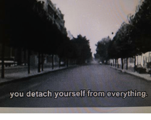 Detach: you detach yourself from everything.