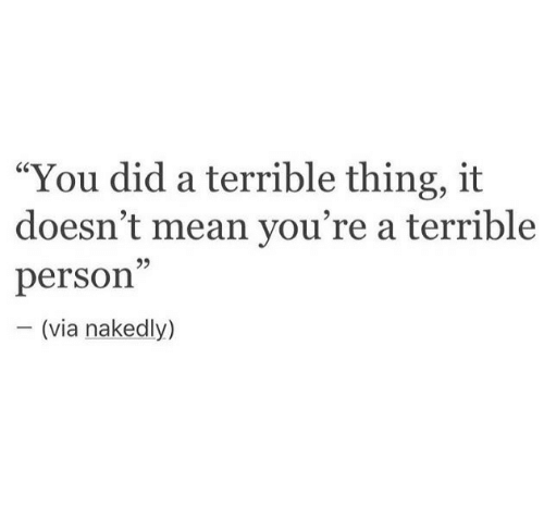 """Mean, Via, and Did: """"You did a terrible thing, it  doesn't mean you're a terrible  person  95  (via nakedly)"""