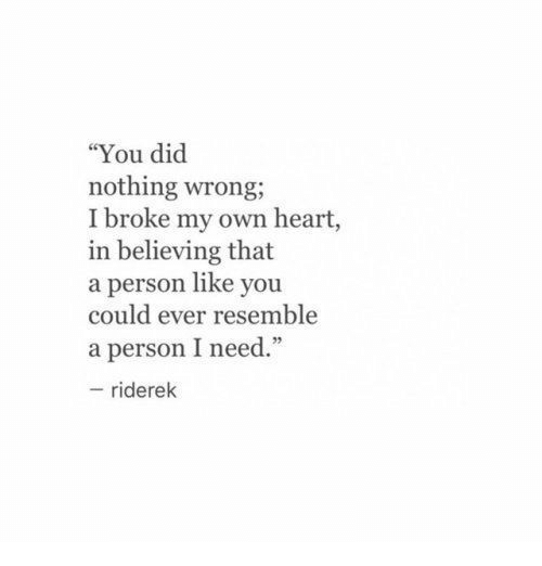 """Heart, Own, and Did: """"You did  nothing wrong;  I broke my own heart,  in believing that  a person like you  could ever resemble  a person I need.""""  95  riderek"""