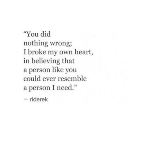 """Heart, Own, and Did: """"You did  nothing wrong,  I broke my own heart,  in believing that  a person like you  could ever resemble  a person I need.""""  riderek"""
