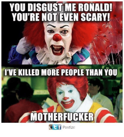 you disgust me: YOU DISGUST ME RONALD!  YOU'RE NOT EVEN SCARY!  I'VE KILLED MORE PEOPLE THAN YOU  MOTHERFUCKER  Ef Postize  E f