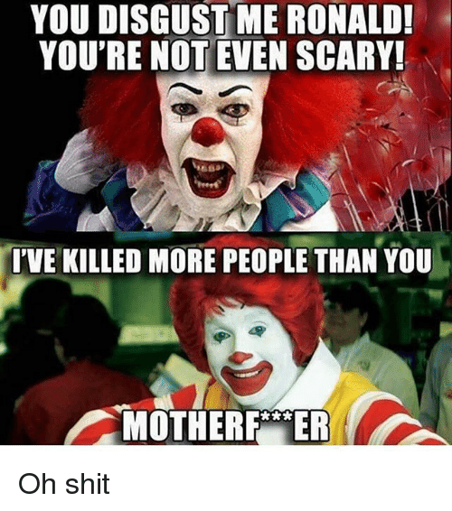 you disgust me: YOU DISGUST ME RONALD!  YOU'RE NOT EVEN SCARY!  I'VE KILLED MORE PEOPLE THAN YOU  MOTHER ER Oh shit