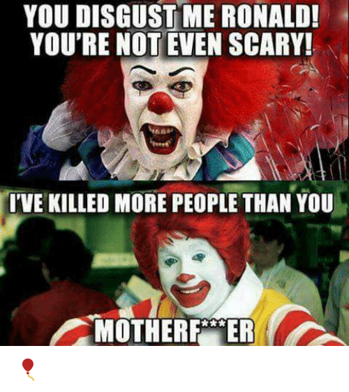 you disgust me: YOU  DISGUST  ME  RONALD!  YOU'RE NOT EVEN SCARY!  I'VE KILLED MORE PEOPLE THAN YOU  MOTHERFER 🎈
