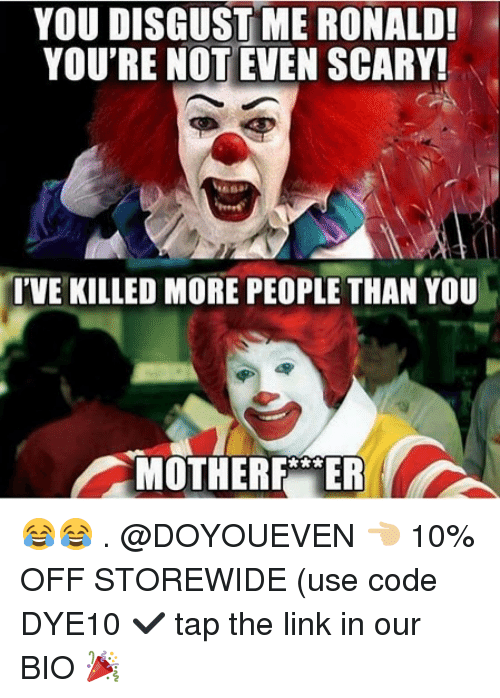 you disgust me: YOU DISGUST ME RONALD!  YOU'RE NOT EVEN SCARY!  IVE KILLED MORE PEOPLE THAN YOU  MOTHERF ER 😂😂 . @DOYOUEVEN 👈🏼 10% OFF STOREWIDE (use code DYE10 ✔️ tap the link in our BIO 🎉