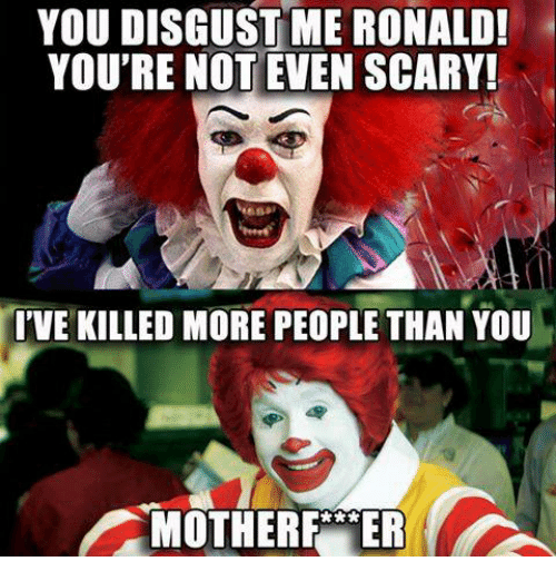 you disgust me: YOU DISGUST ME RONALD!  YOU'RE NOT EVEN SCARY!  TIVE KILLED MORE PEOPLE THAN YOU  MOTHER