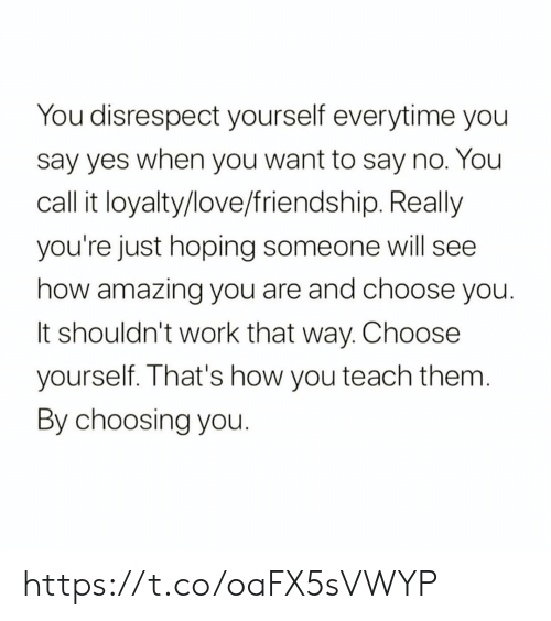 hoping: You disrespect yourself everytime you  say yes when you want to say no. You  call it loyalty/love/friendship. Really  you're just hoping someone will see  how amazing you are and choose you.  It shouldn't work that way. Choose  yourself. That's how you teach them.  By choosing you. https://t.co/oaFX5sVWYP