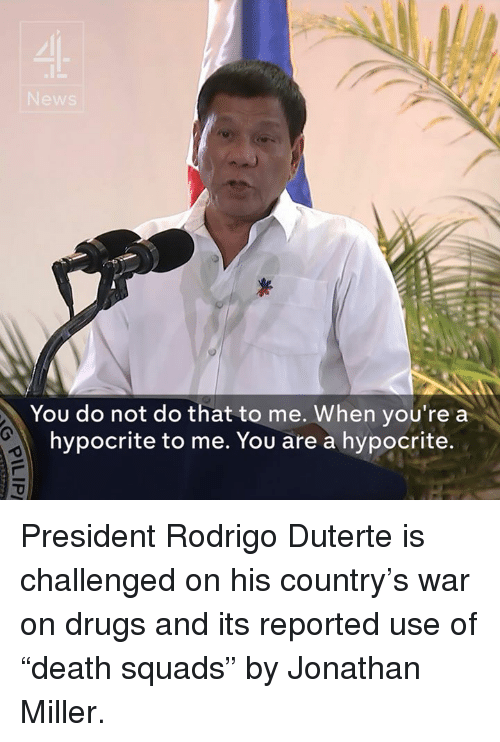 "Duterte: You do not do that to me. When you're a  hypocrite to me. You are a hypocrite. President Rodrigo Duterte is challenged on his country's war on drugs and its reported use of ""death squads"" by Jonathan Miller."