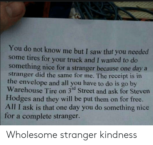 Warehouse: You do not know me but I saw that you needed  some tires for your truck and I wanted to do  something nice for a stranger because one daya  stranger did the same for me. The receipt is in  the envelope and all you have to do is go by  Warehouse Tire on 3rd Street and ask for Steven  Hodges and they will be put them on for free.  All I ask is that one day you do something nice  for a complete stranger. Wholesome stranger kindness