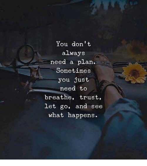 Don, You, and Need to Breathe: You don t  always  need a plan.  Sometimes  you just  need to  breathe, trust,  let go, and see  what happen  s.