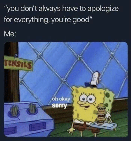 """Sorry, Good, and Okay: """"you don't always have to apologize  for everything, you're good""""  Me:  TENSILS  oh okay  sorry"""