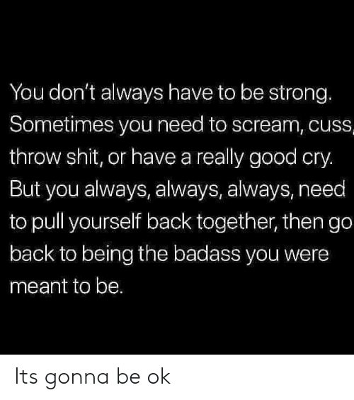 Scream, Shit, and Good: You don't always have to be strong.  Sometimes you need to scream, cuss  throw shit, or have a really good cry.  But you always, always, always, need  to pull yourself back together, then go  back to being the badass you were  meant to be. Its gonna be ok