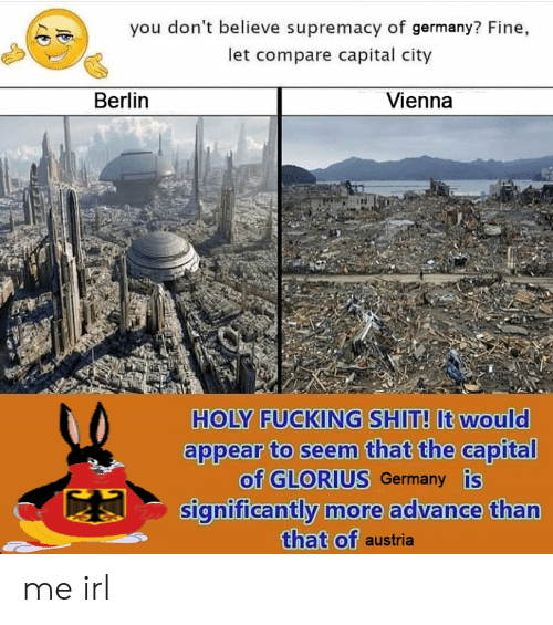 Fucking, Shit, and Capital: you don't believe supremacy of germany? Fine,  let compare capital city  Berlin  Vienna  HOLY FUCKING SHIT! It would  appear to seem that the capital  of GLORIUS Germany is  significantly more advance than  that of austria me irl