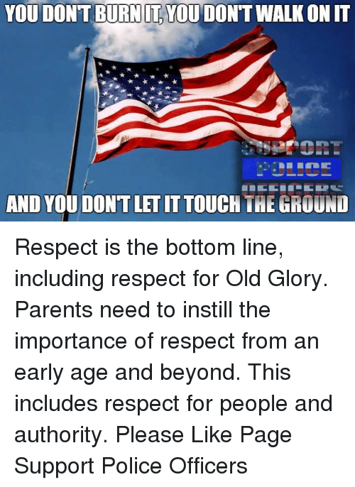Memes, 🤖, and Glory: YOU DONT BURN ILYOUDONTWALKONIT  AND YOU DONTLETITTOUCH THE GROUND Respect is the bottom line, including respect for Old Glory. Parents need to instill the importance of respect from an early age and beyond. This includes respect for people and authority. Please Like Page Support Police Officers