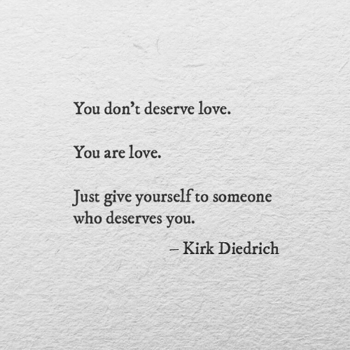 kirk: You don't deserve love.  You are love.  Just give yourself to someone  who deserves you.  -Kirk Diedrich
