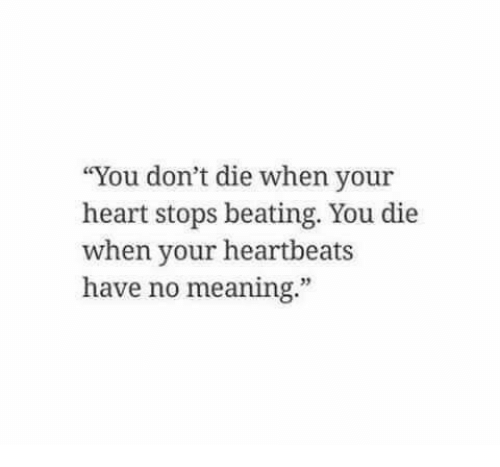 """heartbeats: """"You don't die when your  heart stops beating. You die  when your heartbeats  have no meaning.""""  35"""