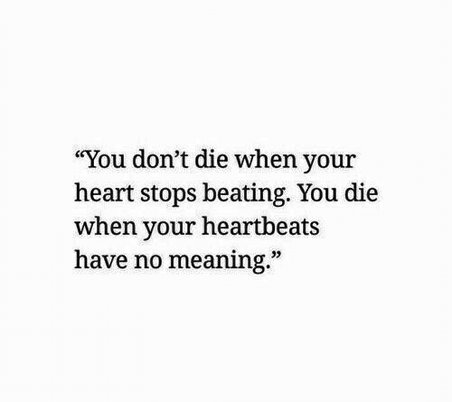 "Heart, Meaning, and You: ""You don't die when your  heart stops beating. You die  when your heartbeats  have no meaning.""  32"
