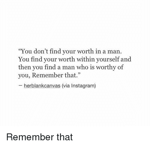 "Â'¨: ""You don't find your worth in a man.  You find your within yourself and  then you find a man who is worthy of  you, Remember that."" Remember that"
