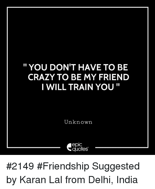 "Crazy, India, and Quotes: "" YOU DON'T HAVE TO BE  CRAZY TO BE MY FRIEND  I WILL TRAIN YOU""  Unknown  epic  quotes #2149 #Friendship Suggested by Karan Lal from Delhi, India"