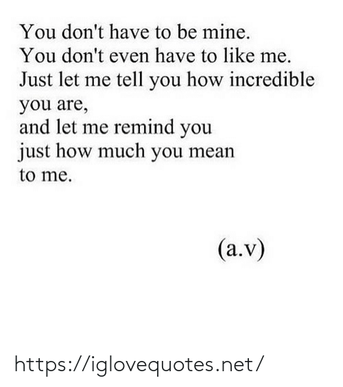 remind: You don't have to be mine.  You don't even have to like me.  Just let me tell you how incredible  you are,  and let me remind you  just how much you mean  to me.  (a.v) https://iglovequotes.net/
