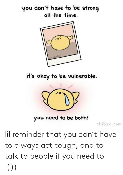 Its Okay: you don't have to be strong  all the time.  CHIBIRD  it's okay to be vulnerable.  you need to be both!  chibird.com lil reminder that you don't have to always act tough, and to talk to people if you need to :)))
