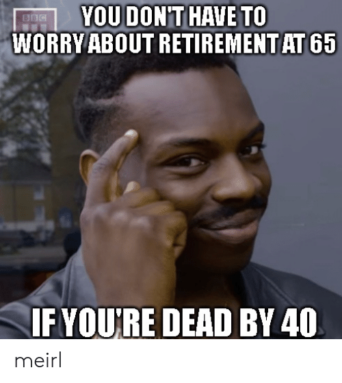 retirement: YOU DONT HAVE TO  WORRY ABOUT RETIREMENT AT 65  BBC  IFYOURE DEAD BY 40 meirl