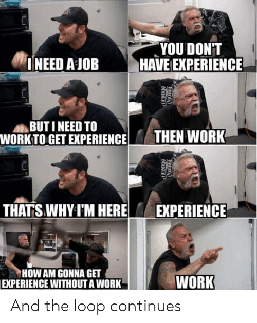 Work Work: YOU DONT  INEED A JOB HAVE EXPERIENCE  BUT I NEED TO  WORK TO GET EXPERIENCETHEN WORK  THATS WHY I'M HERE  EXPERIENCE  HOW AM GONNA GET  EXPERIENCE WITHOUT A WORK  WORK And the loop continues