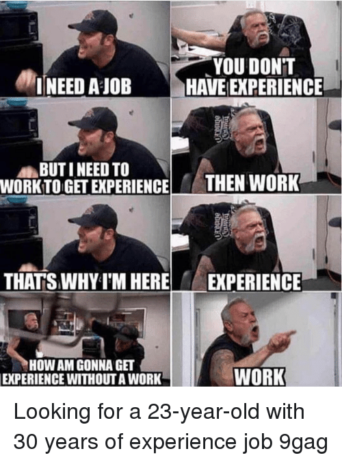 Work Work: YOU DONT  INEED A JOB HAVE EXPERIENCE  BUTI NEED TO  WORKTO GET EXPERIENCE  THEN WORK  THATS WHY IM HERE EXPERIENCE  HOW AM GONNA GT  EXPERIENCE  WITHOUT A WORK  WORK Looking for a 23-year-old with 30 years of experience job 9gag