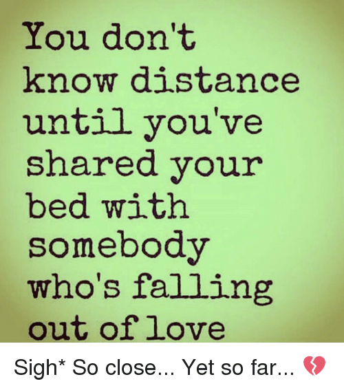 So Close Yet So Far: You don't  know distance  until you've  shared your  bed with  somebody  who's falling  out of love Sigh* So close... Yet so far... 💔