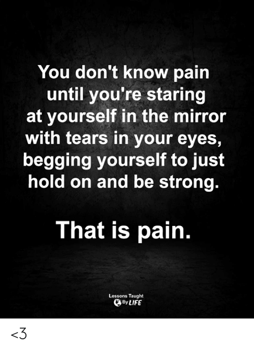 begging: You don't know pain  until you're staring  at yourself in the mirror  with tears in your eyes,  begging yourself to just  hold on and be strong.  That is pain.  Lessons Taught  By LIFE <3