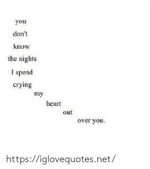 Nights: you  don't  know  the nights  I spend  сгying  my  heart  out  over you. https://iglovequotes.net/