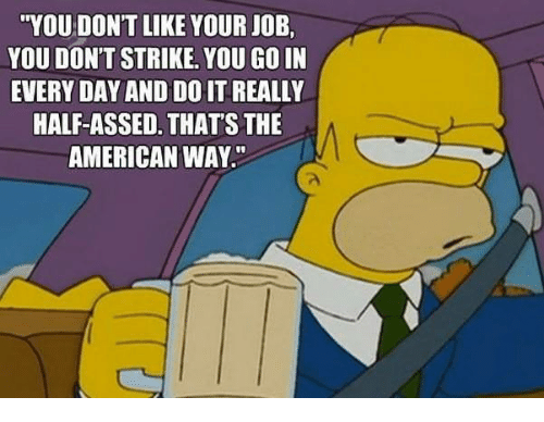 """the american way: """"YOU DONT LIKE YOUR JOB.  YOU DON'T STRIKE. YOU GO IN  EVERYDAY AND DOHT REALLY  HALF-ASSED. THATS THE  AMERICAN WAY."""""""