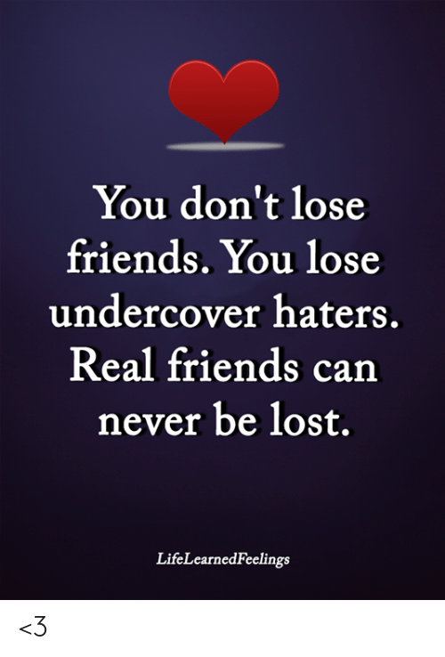 Real Friends: You don't lose  friends. You lose  undercover haters.  Real friends can  never be lost.  LifeLearnedFeelings <3