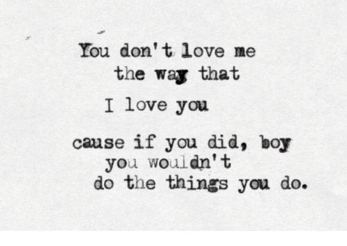 Love, I Love You, and Boy: You don't love me  the way that  I love you  cause if you did, boy  you wouldn' t  do the things you do.