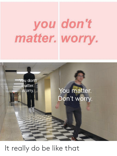 tou: you don't  matter. worry  Tou don't  matter.  Worry.  You matter.  Don't worry It really do be like that