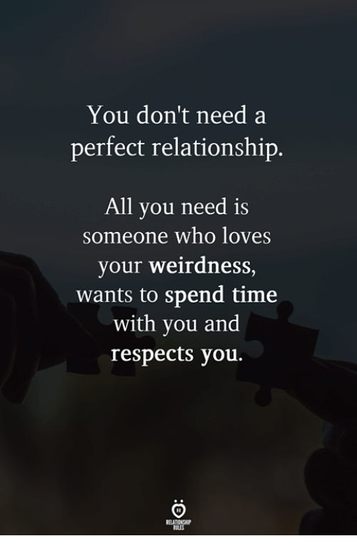 Time, Who, and All: You don't need a  perfect relationship.  All you need is  someone who loves  your weirdness  wants to spend time  with you and  respects you.