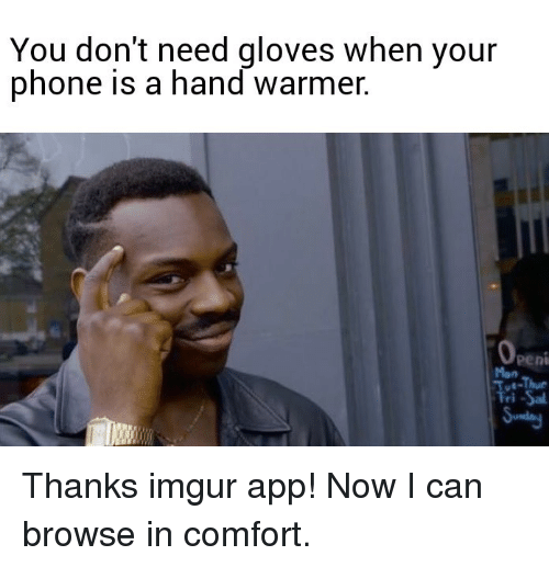 Phone, Imgur, and App: You don't need gloves when your  phone is a hand warmer  Peni  Mon Thanks imgur app!  Now I can browse in comfort.
