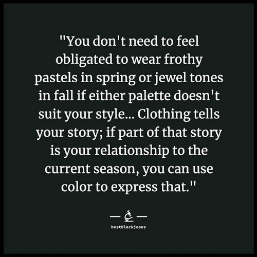 """clothing: """"You don't need to feel  obligated to wear frothy  pastels in spring or jewel tones  in fall if either palette doesn't  suit your style... Clothing tells  your story; if part of that story  is your relationship to the  current season, you can use  color to express that.""""  --  bestblackjeans"""