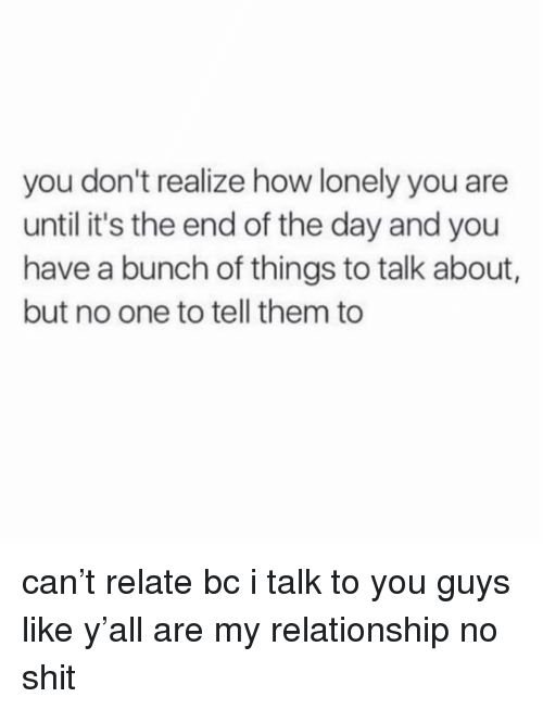 Shit, Girl Memes, and How: you don't realize how lonely you are  until it's the end of the day and you  have a bunch of things to talk about,  but no one to tell them to can't relate bc i talk to you guys like y'all are my relationship no shit