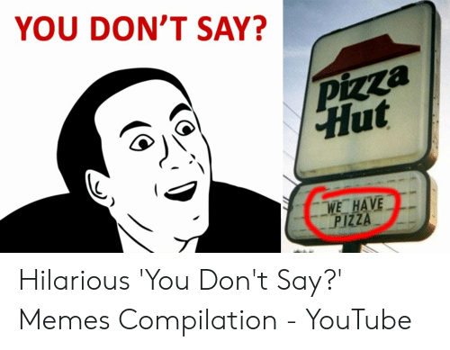 How Do You Say Meme: YOU DON'T SAY?  pizza  Hut  WE HAVE  PIZZA Hilarious 'You Don't Say?' Memes Compilation - YouTube