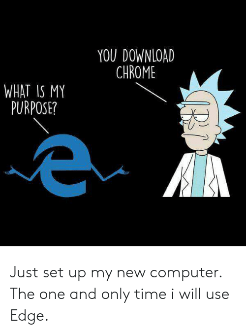 the one and only: YOU DOWNLOAD  CHROME  WHAT IS MY  PURPOSE? Just set up my new computer. The one and only time i will use Edge.