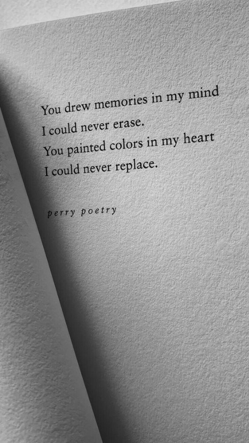 Erase: You drew memories in my mind  I could never erase.  You painted colors in my heart  I could never replace.  perry poetry