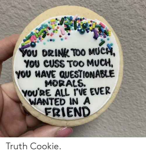 Too Much: YoU DRINK TOO MUCH,  YOU CUSS TOO MUCH,  YOU HAVE QUESTIONABLE  MORALS.  YOU'RE ALL I'VE EVER  WANTED IN A  FRIEND Truth Cookie.