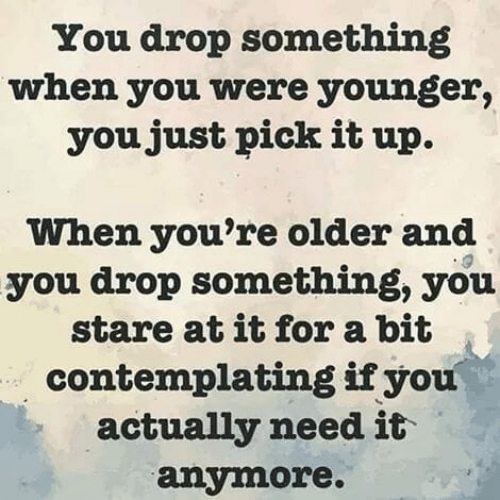 contemplating: You drop something  when you were younger,  youjust pick it up.  When you're older and  you drop something, you  stare at it for a bit  contemplating ifyou  actually need it  anymore.